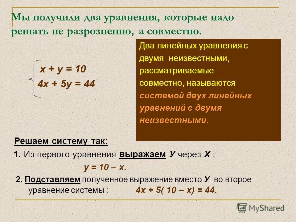 Мы получили два уравнения, которые надо решать не разрозненно, а совместно. х + у = 10 4х + 5у = 44 Два линейных уравнения с двумя неизвестными, рассматриваемые совместно, называются системой двух линейных уравнений с двумя неизвестными. Решаем систе