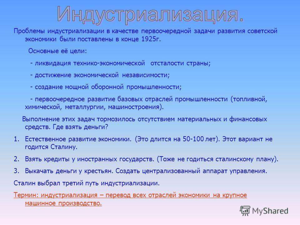Проблемы индустриализации в качестве первоочередной задачи развития советской экономики были поставлены в конце 1925г. Основные её цели: - ликвидация технико-экономической отсталости страны; - достижение экономической независимости; - создание мощной