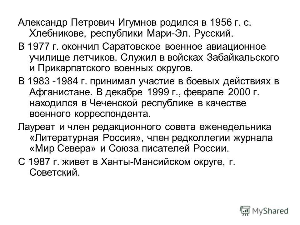 Александр Петрович Игумнов родился в 1956 г. с. Хлебникове, республики Мари-Эл. Русский. В 1977 г. окончил Саратовское военное авиационное училище летчиков. Служил в войсках Забайкальского и Прикарпатского военных округов. В 1983 -1984 г. принимал уч