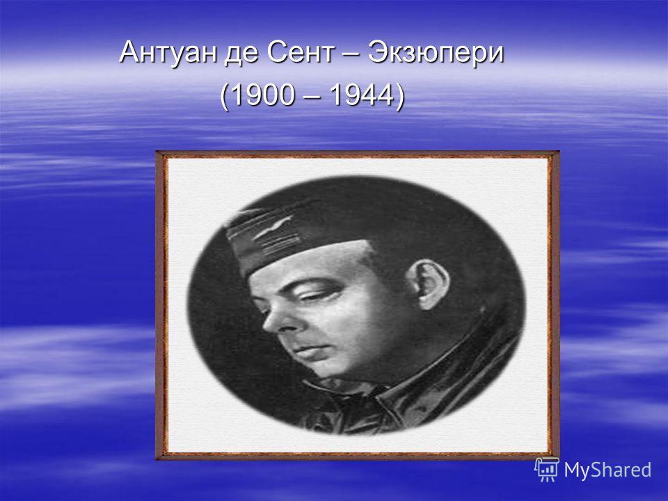 Антуан де Сент – Экзюпери (1900 – 1944)