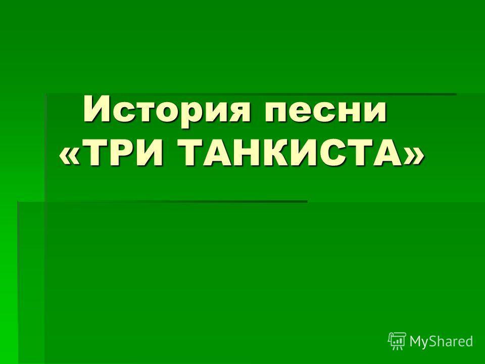 История песни «ТРИ ТАНКИСТА» История песни «ТРИ ТАНКИСТА»