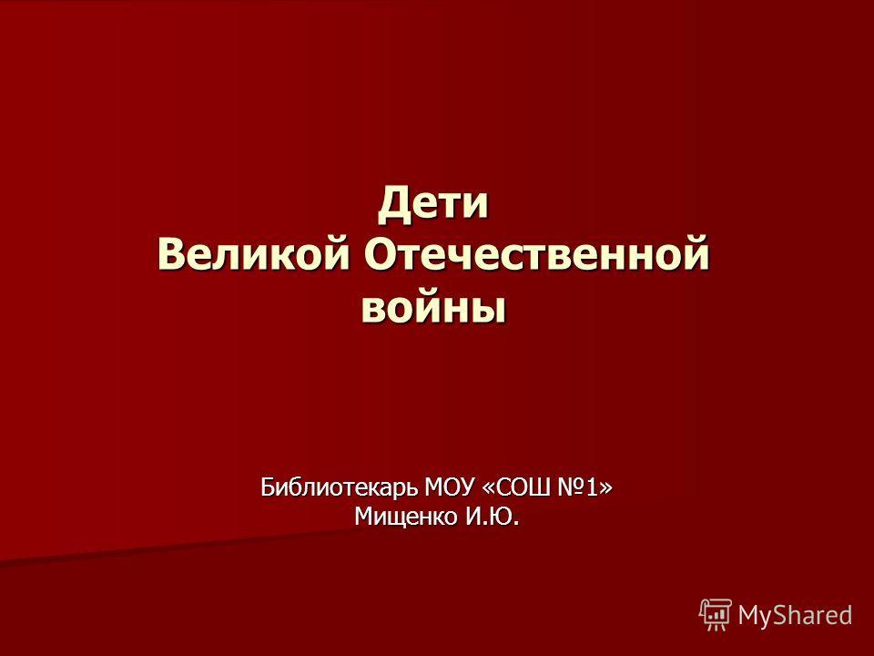 Дети Великой Отечественной войны Библиотекарь МОУ «СОШ 1» Мищенко И.Ю.