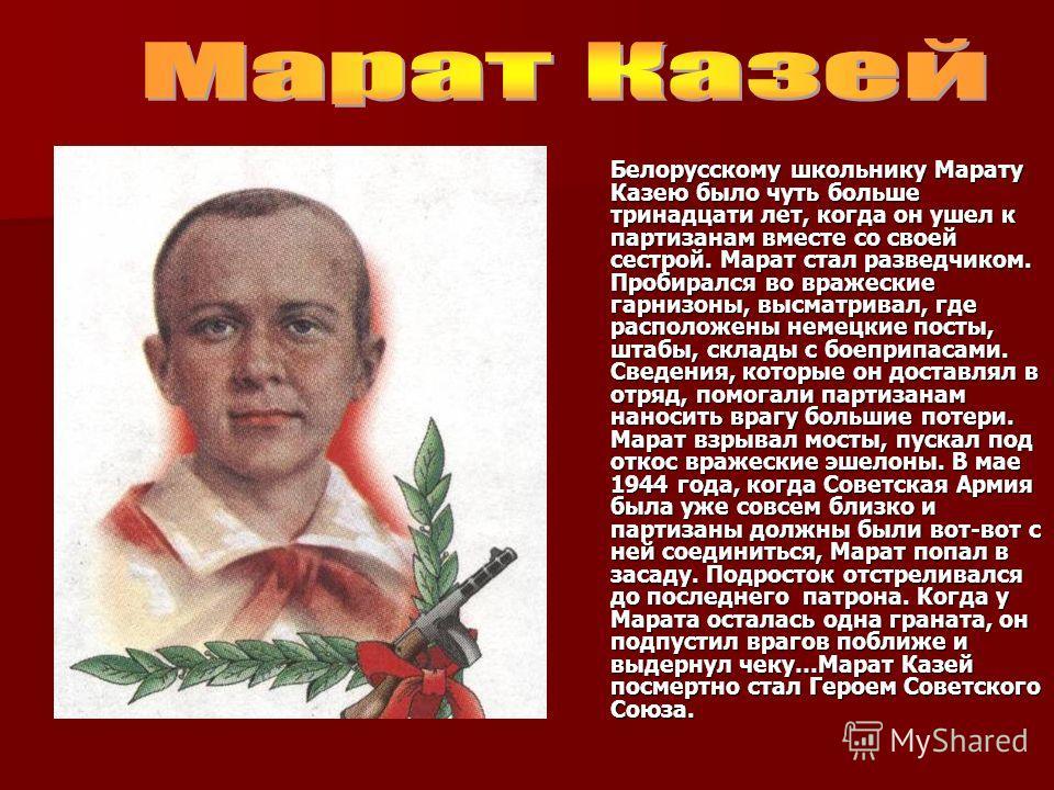 Белорусскому школьнику Марату Казею было чуть больше тринадцати лет, когда он ушел к партизанам вместе со своей сестрой. Марат стал разведчиком. Пробирался во вражеские гарнизоны, высматривал, где расположены немецкие посты, штабы, склады с боеприпас