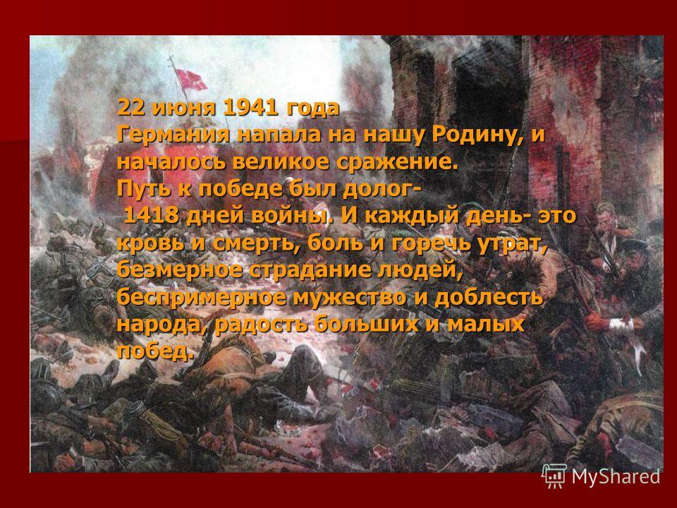 22 июня 1941 года Германия напала на нашу Родину, и началось великое сражение. Путь к победе был долог- 1418 дней войны. И каждый день- это кровь и смерть, боль и горечь утрат, безмерное страдание людей, беспримерное мужество и доблесть народа, радос