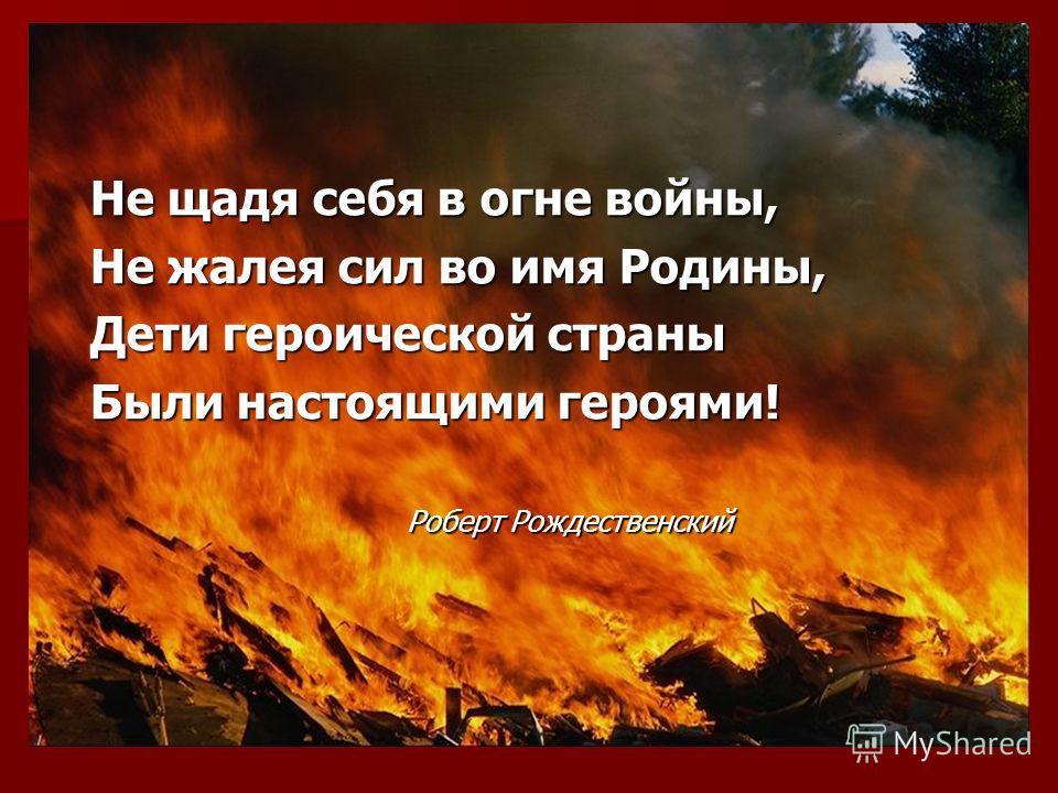 Не щадя себя в огне войны, Не жалея сил во имя Родины, Дети героической страны Были настоящими героями! Роберт Рождественский