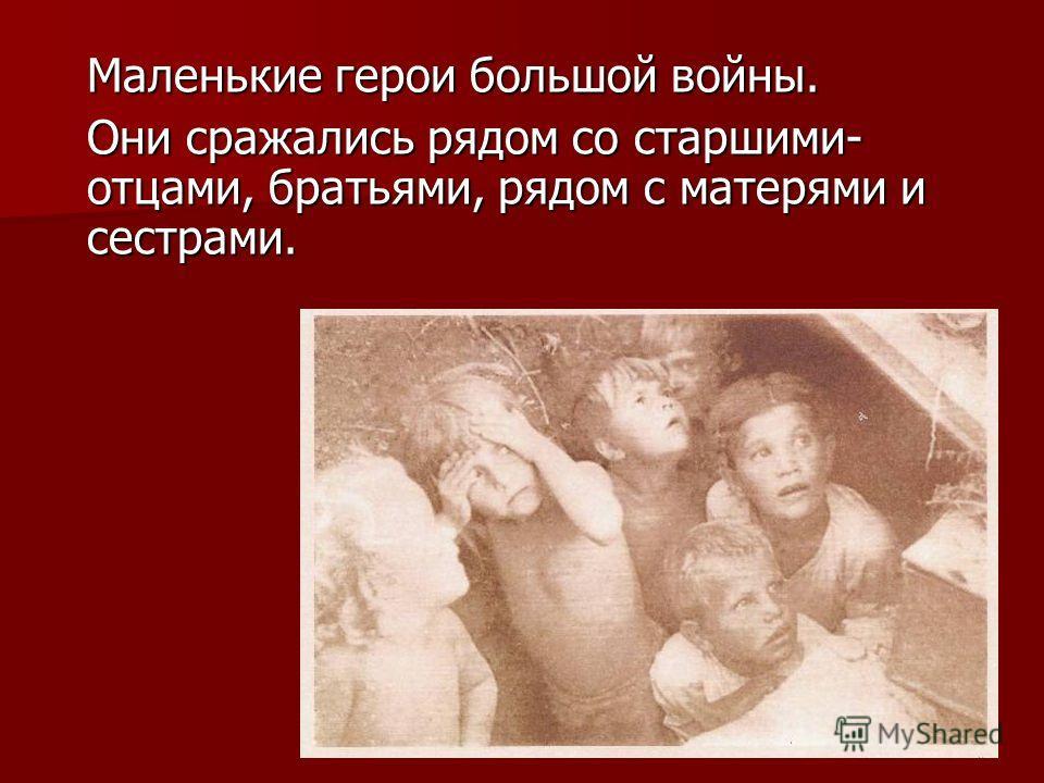 Маленькие герои большой войны. Они сражались рядом со старшими- отцами, братьями, рядом с матерями и сестрами.
