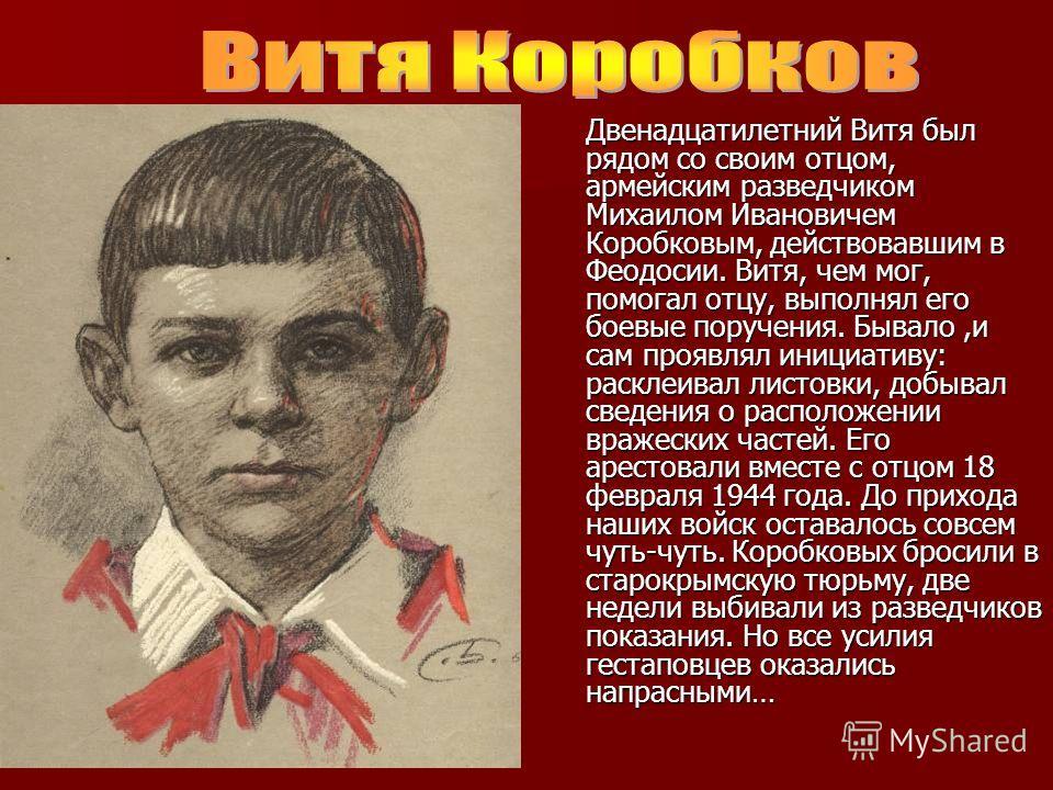 Двенадцатилетний Витя был рядом со своим отцом, армейским разведчиком Михаилом Ивановичем Коробковым, действовавшим в Феодосии. Витя, чем мог, помогал отцу, выполнял его боевые поручения. Бывало,и сам проявлял инициативу: расклеивал листовки, добывал