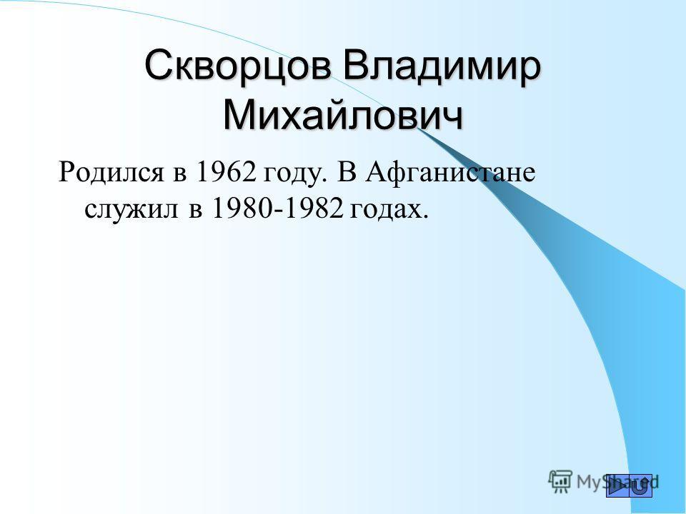 Скворцов Владимир Михайлович Родился в 1962 году. В Афганистане служил в 1980-1982 годах.