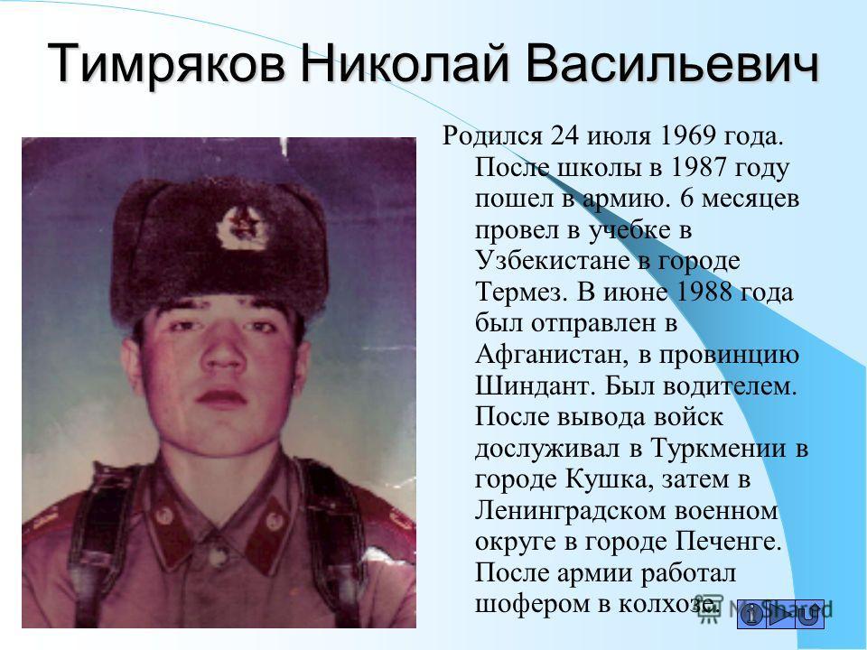Тимряков Николай Васильевич Родился 24 июля 1969 года. После школы в 1987 году пошел в армию. 6 месяцев провел в учебке в Узбекистане в городе Термез. В июне 1988 года был отправлен в Афганистан, в провинцию Шиндант. Был водителем. После вывода войск