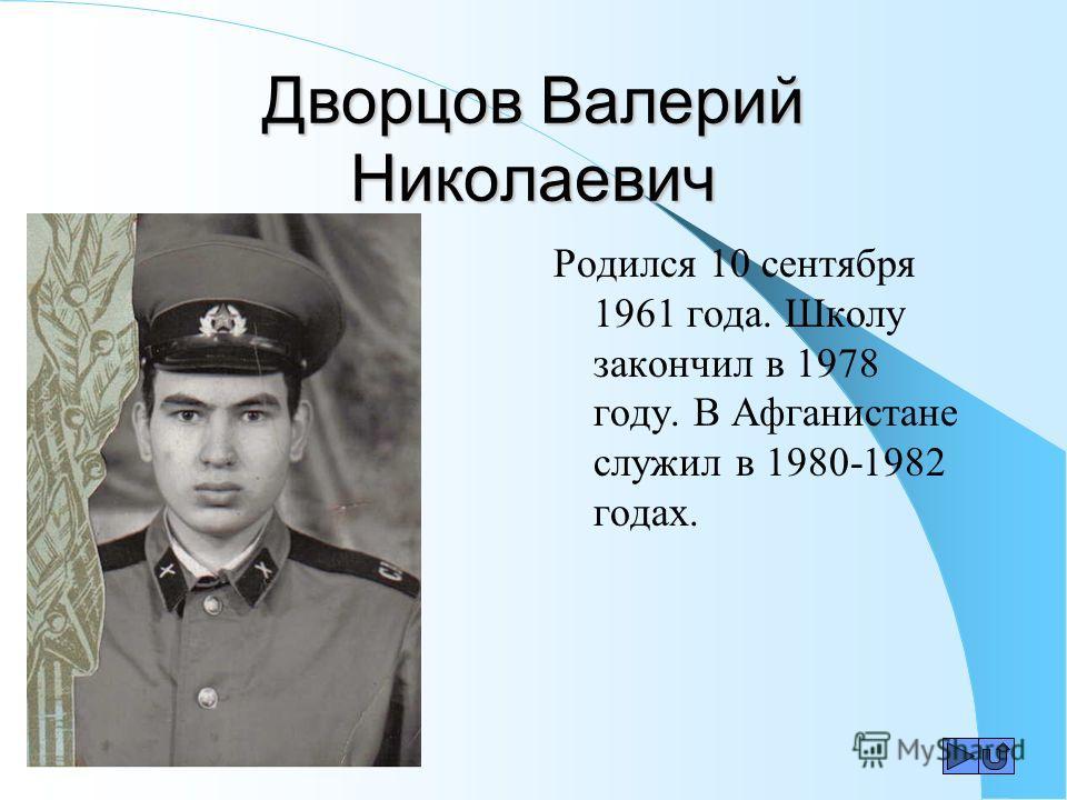 Дворцов Валерий Николаевич Родился 10 сентября 1961 года. Школу закончил в 1978 году. В Афганистане служил в 1980-1982 годах.