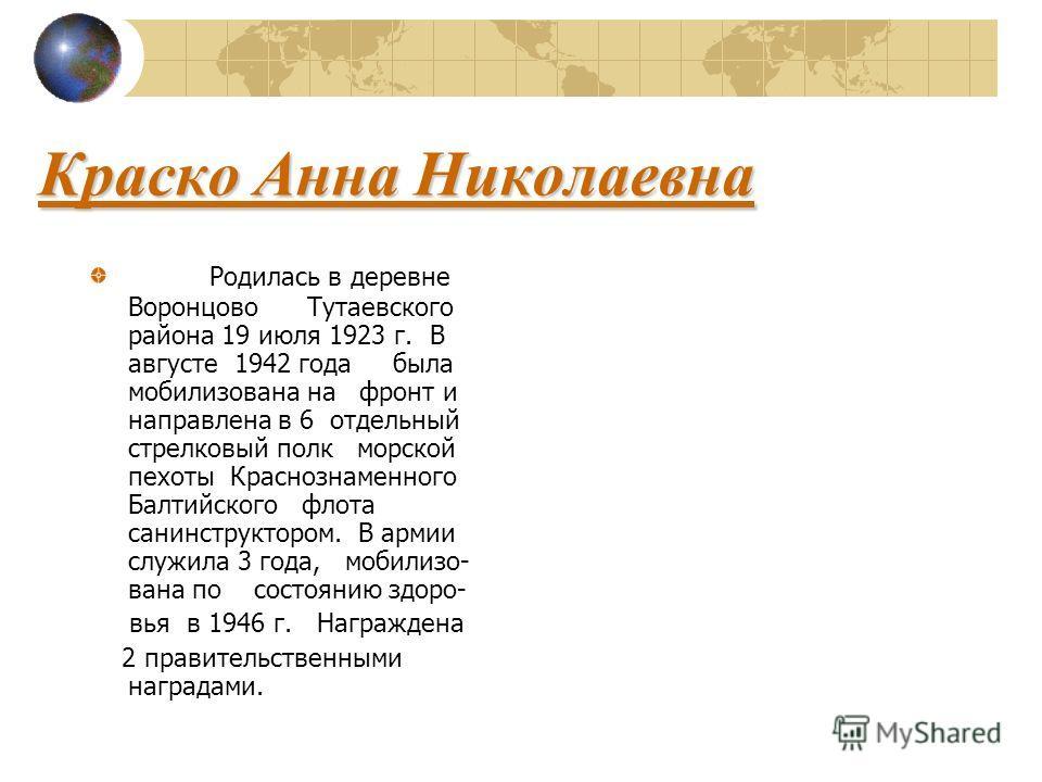 Краско Анна Николаевна Родилась в деревне Воронцово Тутаевского района 19 июля 1923 г. В августе 1942 года была мобилизована на фронт и направлена в 6 отдельный стрелковый полк морской пехоты Краснознаменного Балтийского флота санинструктором. В арми