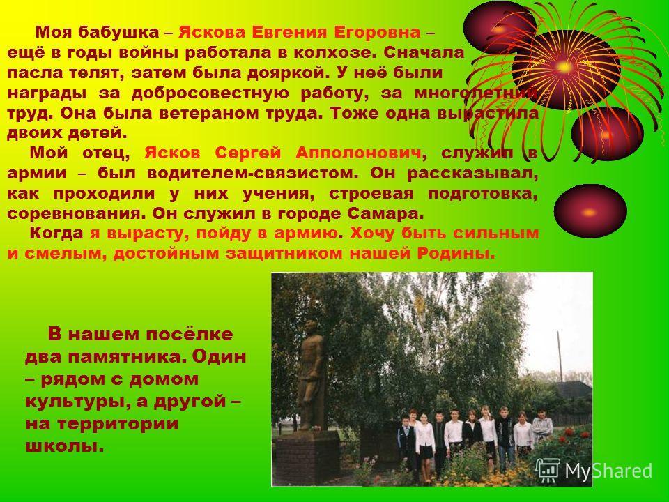 Моя бабушка – Яскова Евгения Егоровна – ещё в годы войны работала в колхозе. Сначала пасла телят, затем была дояркой. У неё были награды за добросовестную работу, за многолетний труд. Она была ветераном труда. Тоже одна вырастила двоих детей. Мой оте
