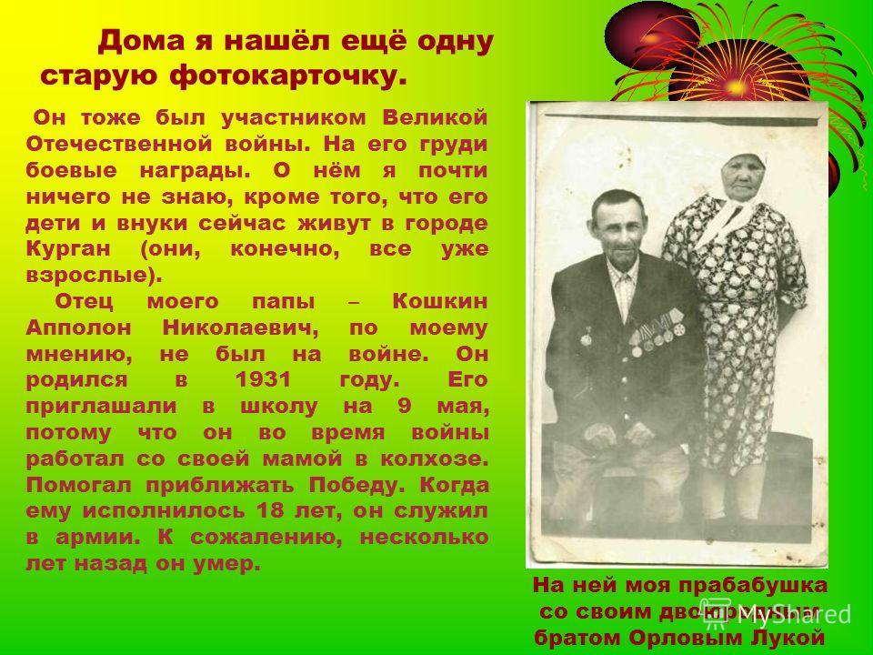 Дома я нашёл ещё одну старую фотокарточку. На ней моя прабабушка со своим двоюродным братом Орловым Лукой Он тоже был участником Великой Отечественной войны. На его груди боевые награды. О нём я почти ничего не знаю, кроме того, что его дети и внуки