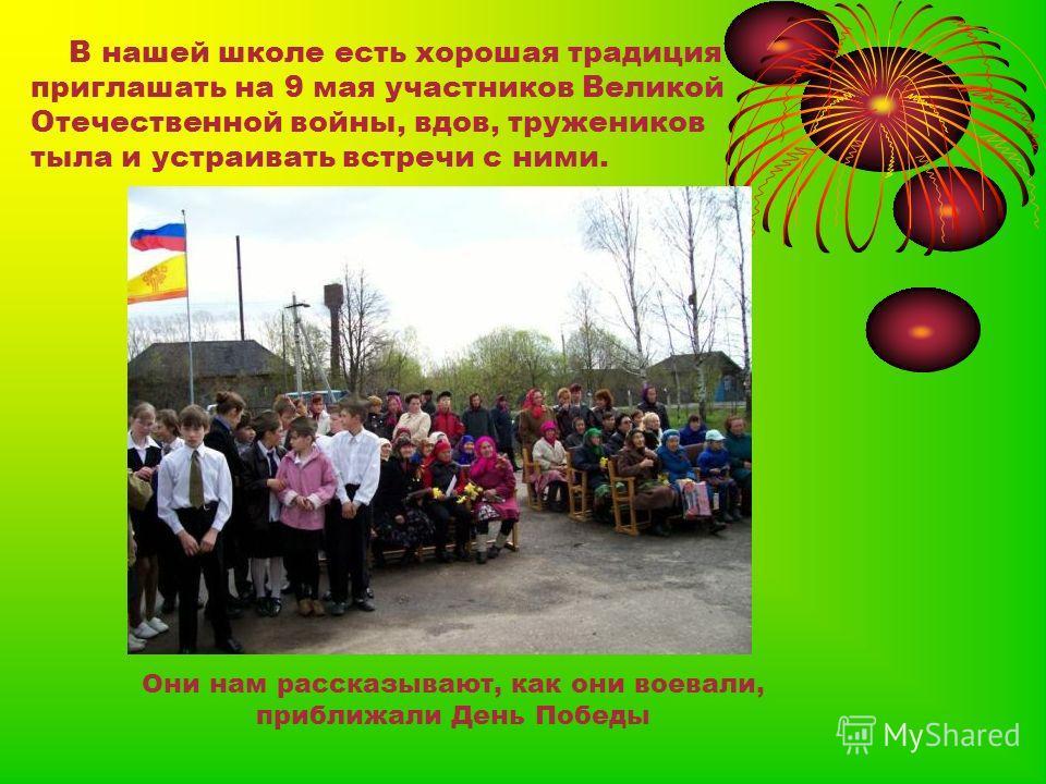 В нашей школе есть хорошая традиция приглашать на 9 мая участников Великой Отечественной войны, вдов, тружеников тыла и устраивать встречи с ними. Они нам рассказывают, как они воевали, приближали День Победы