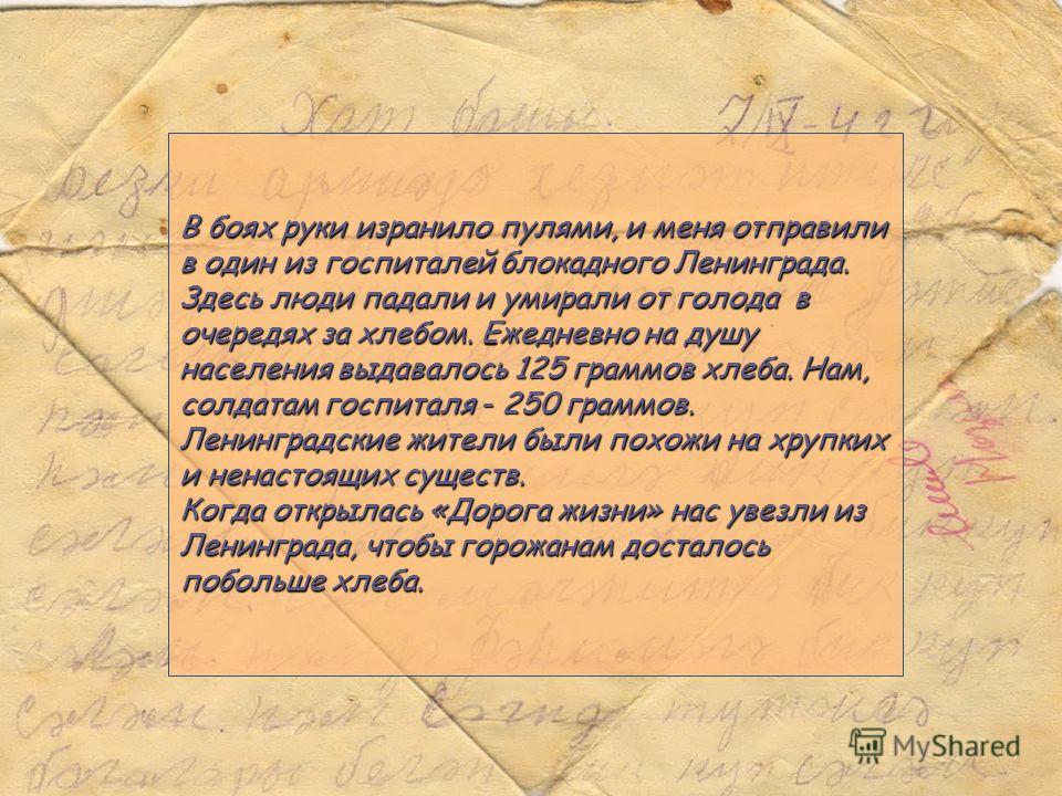 В боях руки изранило пулями, и меня отправили в один из госпиталей блокадного Ленинграда. Здесь люди падали и умирали от голода в очередях за хлебом. Ежедневно на душу населения выдавалось 125 граммов хлеба. Нам, солдатам госпиталя - 250 граммов. Лен