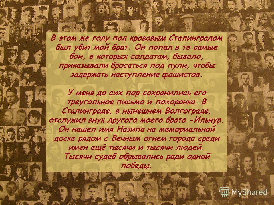 В этом же году под кровавым Сталинградом был убит мой брат. Он попал в те самые бои, в которых солдатам, бывало, приказывали бросаться под пули, чтобы задержать наступление фашистов. У меня до сих пор сохранились его треугольное письмо и похоронка. В