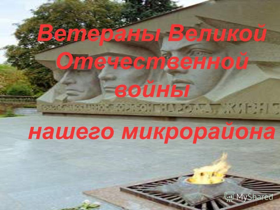 Ветераны Великой Отечественной войны нашего микрорайона