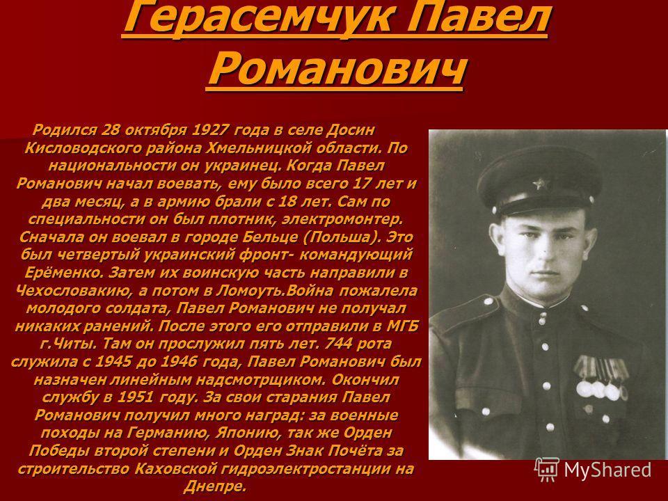 Герасемчук Павел Романович Родился 28 октября 1927 года в селе Досин Кисловодского района Хмельницкой области. По национальности он украинец. Когда Павел Романович начал воевать, ему было всего 17 лет и два месяц, а в армию брали с 18 лет. Сам по спе