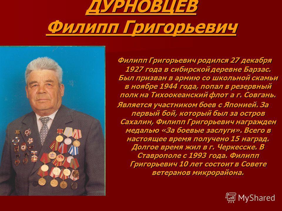 ДУРНОВЦЕВ Филипп Григорьевич Филипп Григорьевич родился 27 декабря 1927 года в сибирской деревне Барзас. Был призван в армию со школьной скамьи в ноябре 1944 года, попал в резервный полк на Тихоокеанский флот а г. Совгань. Филипп Григорьевич родился
