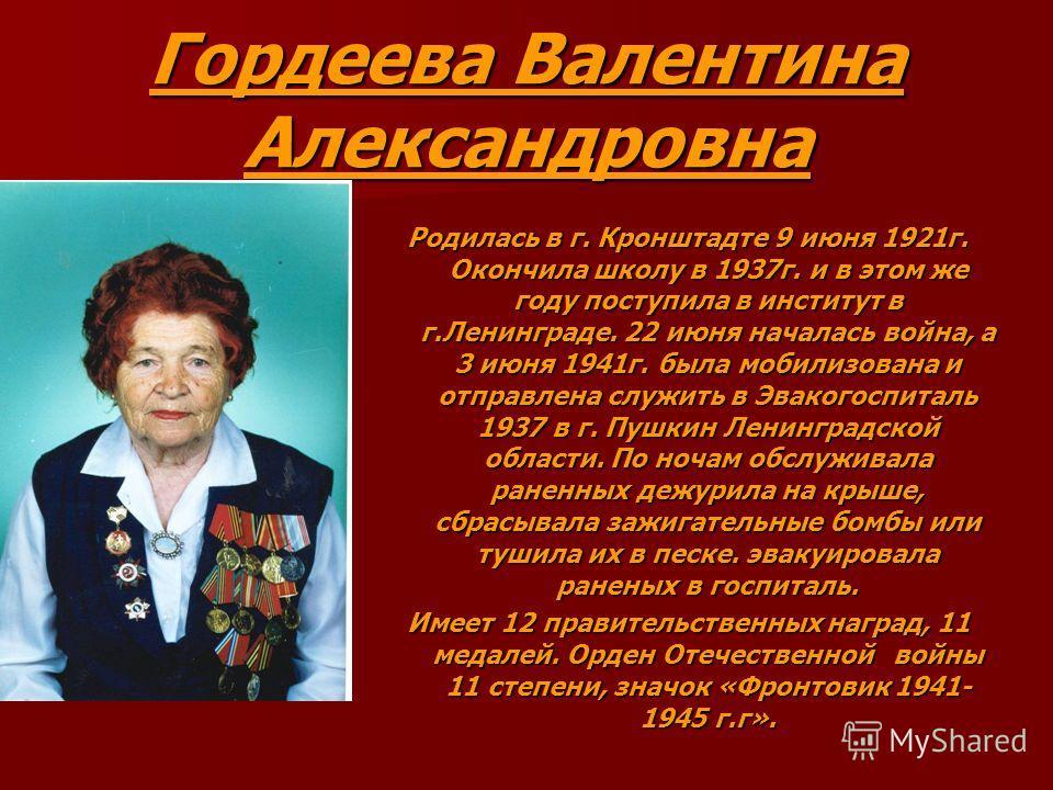 Гордеева Валентина Александровна Родилась в г. Кронштадте 9 июня 1921г. Окончила школу в 1937г. и в этом же году поступила в институт в г.Ленинграде. 22 июня началась война, а 3 июня 1941г. была мобилизована и отправлена служить в Эвакогоспиталь 1937