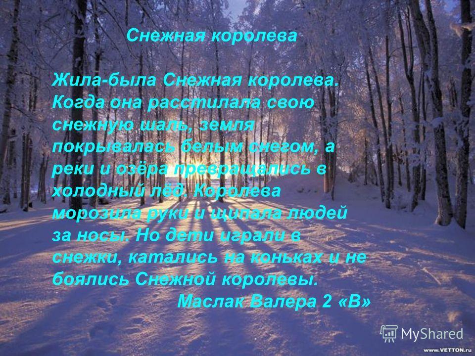 Снежная королева Жила-была Снежная королева. Когда она расстилала свою снежную шаль, земля покрывалась белым снегом, а реки и озёра превращались в холодный лёд. Королева морозила руки и щипала людей за носы. Но дети играли в снежки, катались на коньк