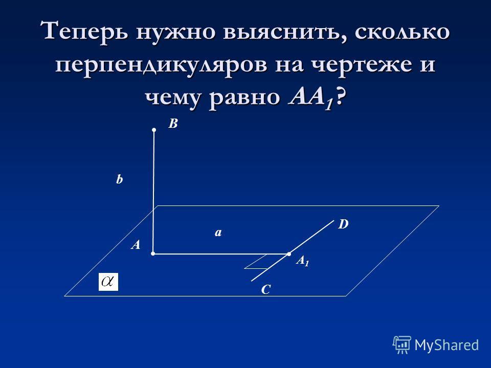 Теперь нужно выяснить, сколько перпендикуляров на чертеже и чему равно АА 1 ? В А D С b а A1A1