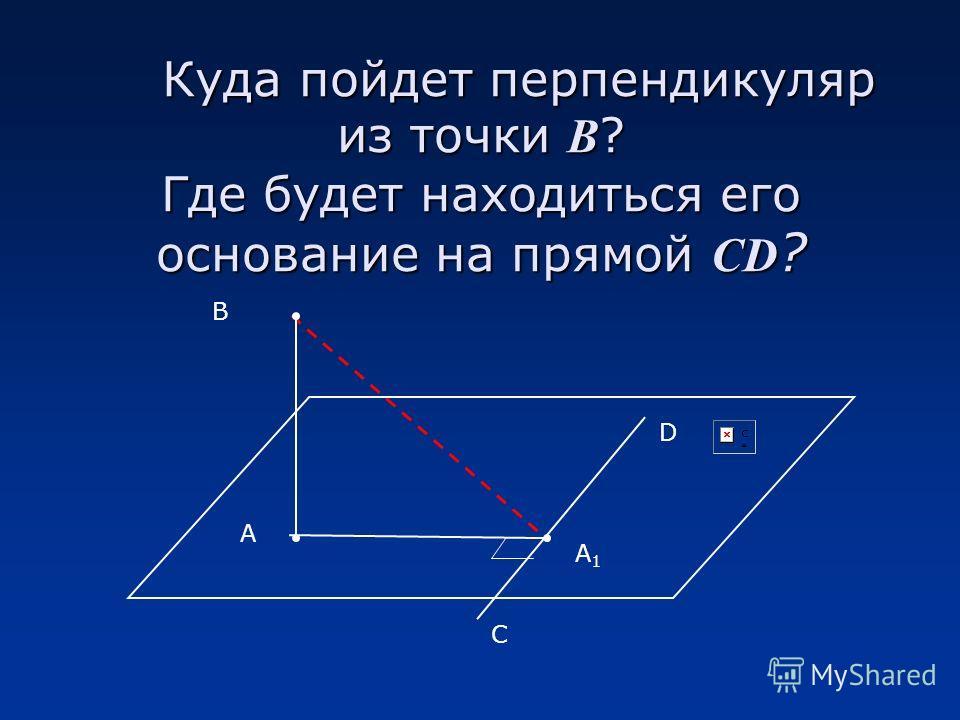 Куда пойдет перпендикуляр из точки В ? Где будет находиться его основание на прямой CD ? В А D С А1А1