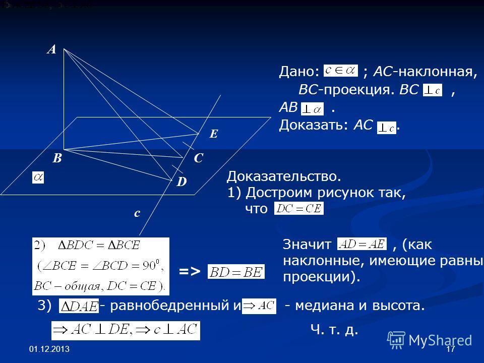 01.12.2013 17 A B D C E c Дано: ; АС-наклонная, ВС-проекция. ВС, АВ. Доказать: АС. Доказательство. 1) Достроим рисунок так, что => Значит, (как наклонные, имеющие равные проекции). 3) - равнобедренный и, - медиана и высота. Ч. т. д.