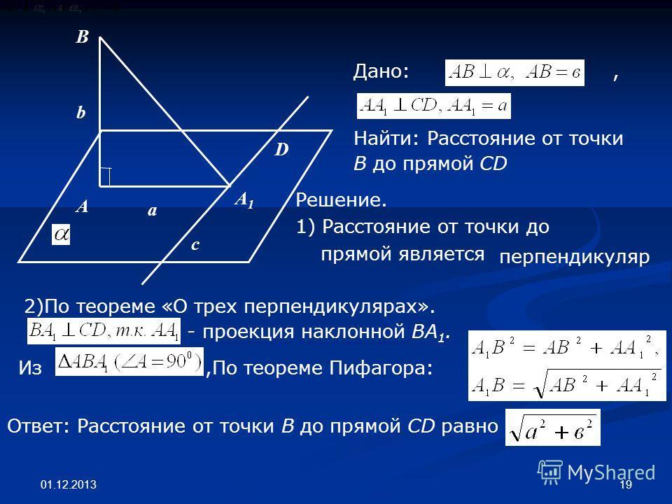 01.12.2013 19 В D А A1A1 b a c Дано:, Найти: Расстояние от точки В до прямой CD Решение. 1) Расстояние от точки до прямой является 2)По теореме «О трех перпендикулярах». - проекция наклонной ВА 1. Ответ: Расстояние от точки В до прямой CD равно перпе