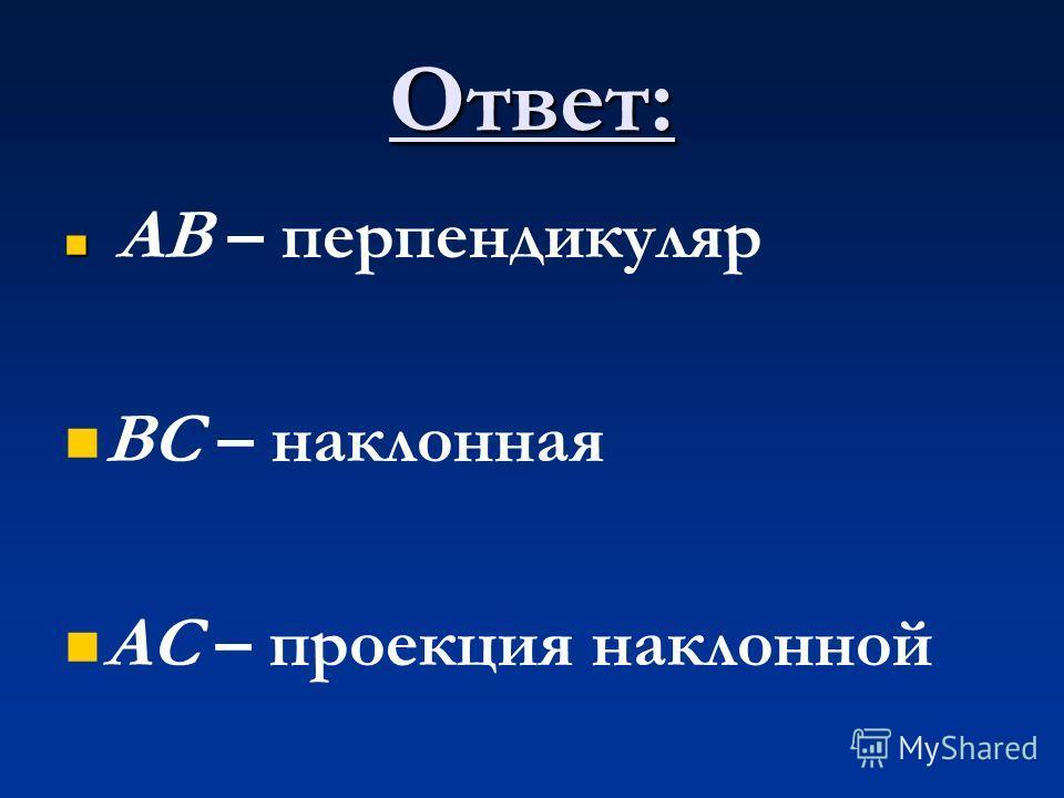 Ответ: АВ – перпендикуляр ВС – наклонная АС – проекция наклонной