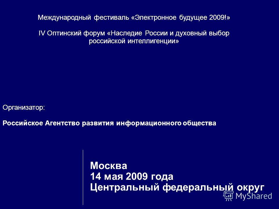 Организатор: Российское Агентство развития информационного общества Москва 14 мая 2009 года Центральный федеральный округ Международный фестиваль «Электронное будущее 2009!» IV Оптинский форум «Наследие России и духовный выбор российской интеллигенци