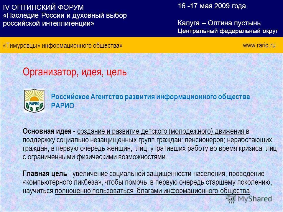 Организатор, идея, цель Российское Агентство развития информационного общества РАРИО Основная идея - создание и развитие детского (молодежного) движения в поддержку социально незащищенных групп граждан: пенсионеров; неработающих граждан, в первую оче
