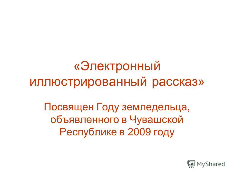 «Электронный иллюстрированный рассказ» Посвящен Году земледельца, объявленного в Чувашской Республике в 2009 году