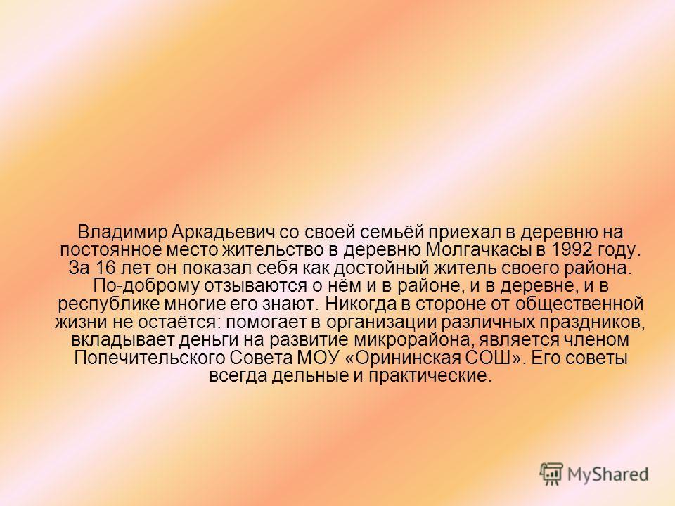 Владимир Аркадьевич со своей семьёй приехал в деревню на постоянное место жительство в деревню Молгачкасы в 1992 году. За 16 лет он показал себя как достойный житель своего района. По-доброму отзываются о нём и в районе, и в деревне, и в республике м