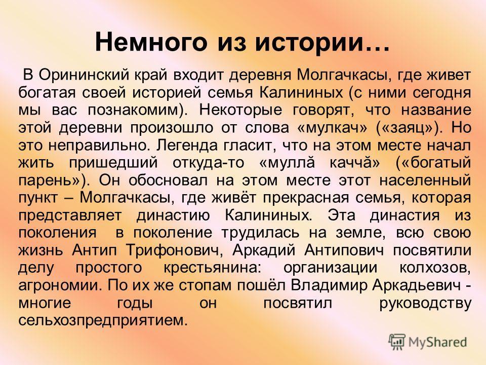 Немного из истории… В Орининский край входит деревня Молгачкасы, где живет богатая своей историей семья Калининых (с ними сегодня мы вас познакомим). Некоторые говорят, что название этой деревни произошло от слова «мулкач» («заяц»). Но это неправильн