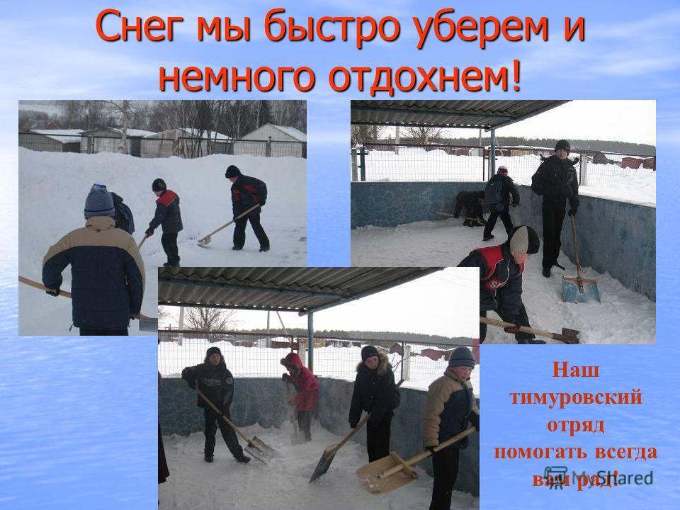 Снег мы быстро уберем и немного отдохнем! Наш тимуровский отряд помогать всегда вам рад!