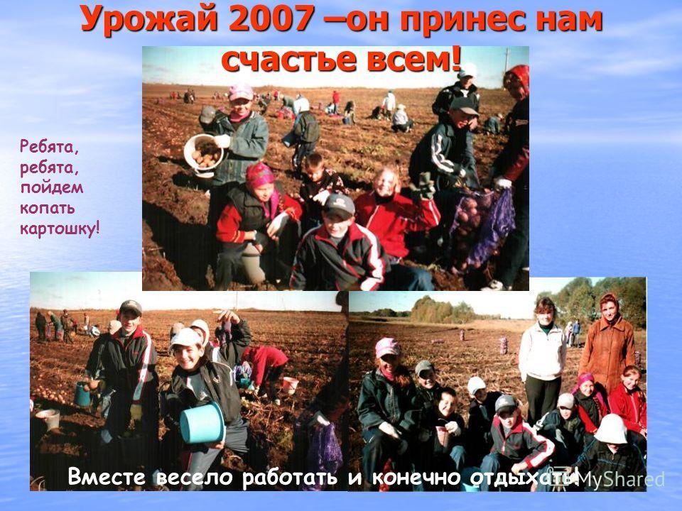 Урожай 2007 –он принес нам счастье всем! Ребята, ребята, пойдем копать картошку! Вместе весело работать и конечно отдыхать!