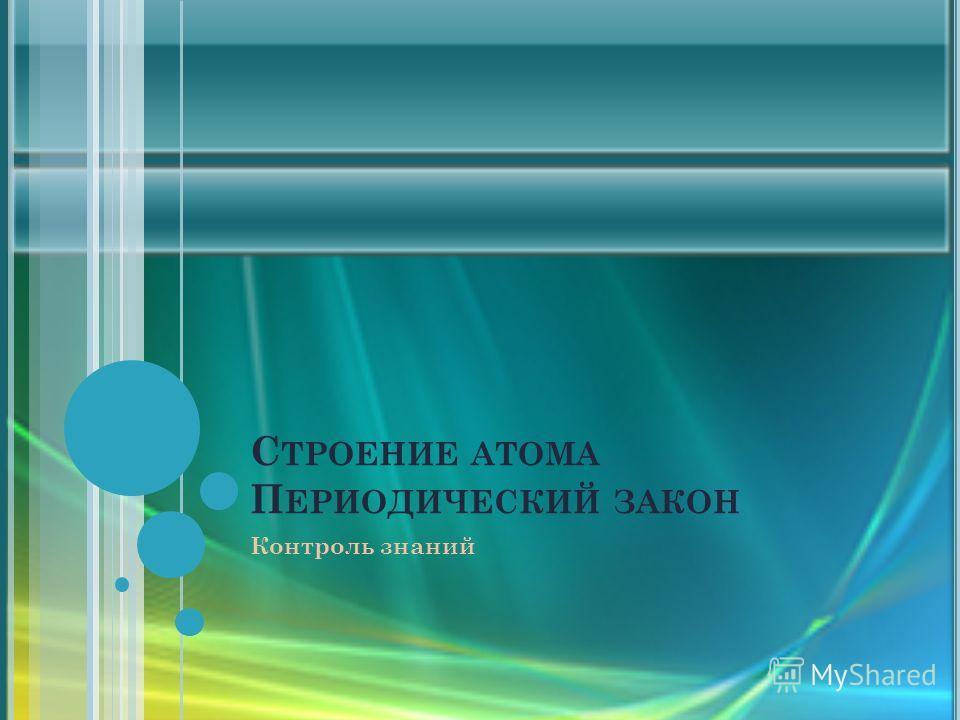 С ТРОЕНИЕ АТОМА П ЕРИОДИЧЕСКИЙ ЗАКОН Контроль знаний