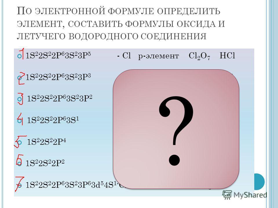 П О ЭЛЕКТРОННОЙ ФОРМУЛЕ ОПРЕДЕЛИТЬ ЭЛЕМЕНТ, СОСТАВИТЬ ФОРМУЛЫ ОКСИДА И ЛЕТУЧЕГО ВОДОРОДНОГО СОЕДИНЕНИЯ 1S 2 2S 2 2P 6 3S 2 3P 5 - Cl p-элемент Cl 2 O 7 HCl 1S 2 2S 2 2P 6 3S 2 3P 3 - P p-элемент P 2 O 5 PH 3 1S 2 2S 2 2P 6 3S 2 3P 2 - Si p-элемент Si