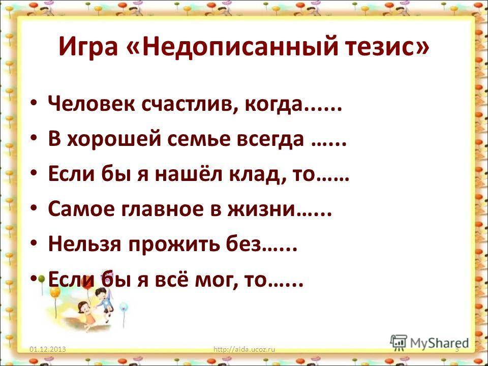 Игра «Недописанный тезис» Человек счастлив, когда...... В хорошей семье всегда …... Если бы я нашёл клад, то…… Самое главное в жизни…... Нельзя прожить без…... Если бы я всё мог, то…... 01.12.2013http://aida.ucoz.ru3