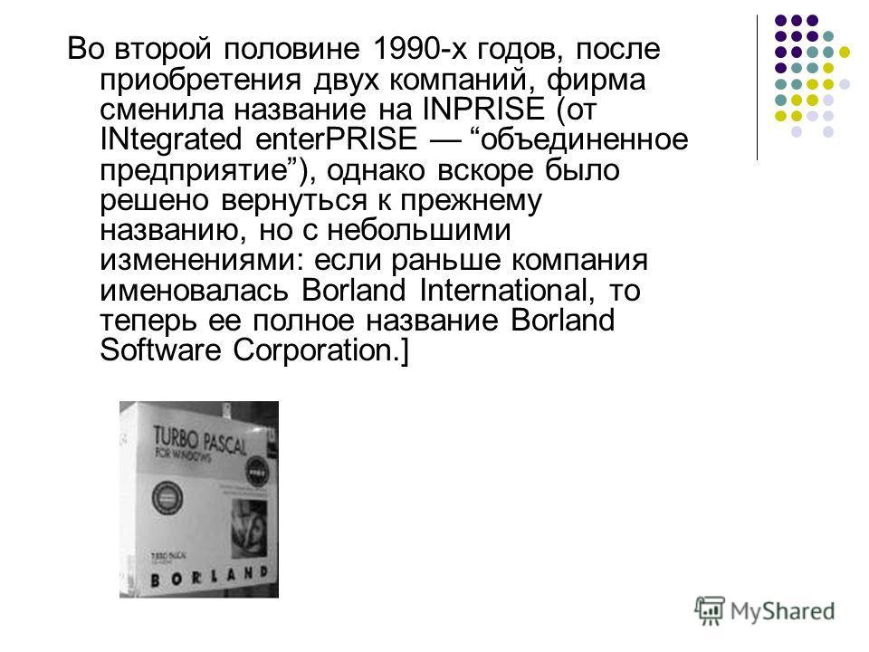 Во второй половине 1990-х годов, после приобретения двух компаний, фирма сменила название на INPRISE (от INtegrated enterPRISE объединенное предприятие), однако вскоре было решено вернуться к прежнему названию, но с небольшими изменениями: если раньш