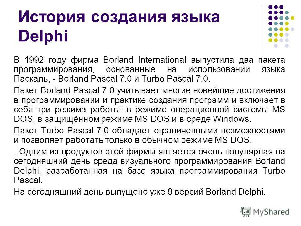 История создания языка Delphi В 1992 году фирма Borland International выпустила два пакета программирования, основанные на использовании языка Паскаль, - Borland Pascal 7.0 и Turbo Pascal 7.0. Пакет Borland Pascal 7.0 учитывает многие новейшие достиж