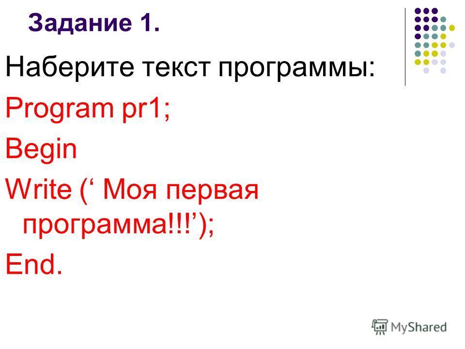 Задание 1. Наберите текст программы: Program pr1; Begin Write ( Моя первая программа!!!); End.