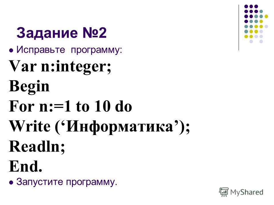 Задание 2 Исправьте программу: Var n:integer; Begin For n:=1 to 10 do Write (Информатика); Readln; End. Запустите программу.