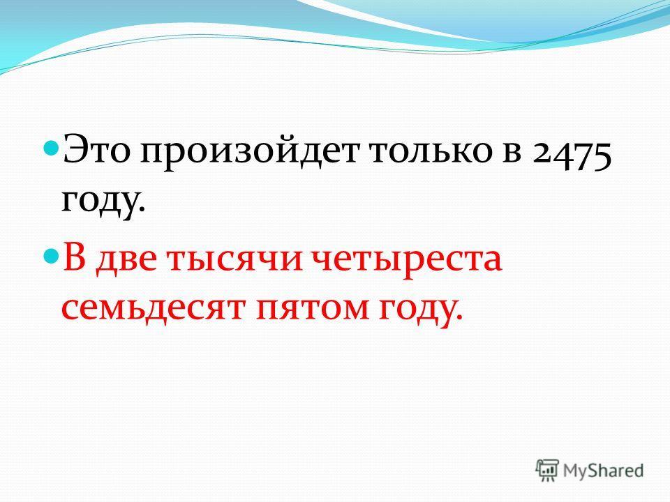 Это произойдет только в 2475 году. В две тысячи четыреста семьдесят пятом году.