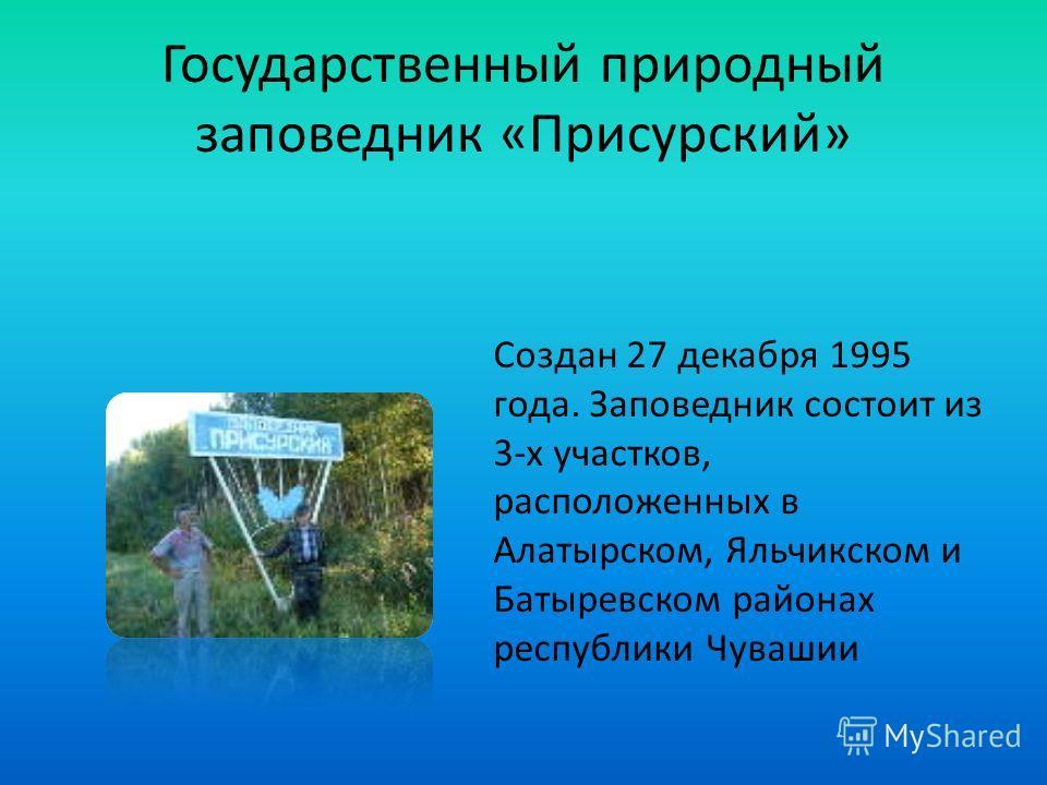 Государственный природный заповедник «Присурский» Создан 27 декабря 1995 года. Заповедник состоит из 3-х участков, расположенных в Алатырском, Яльчикском и Батыревском районах республики Чувашии
