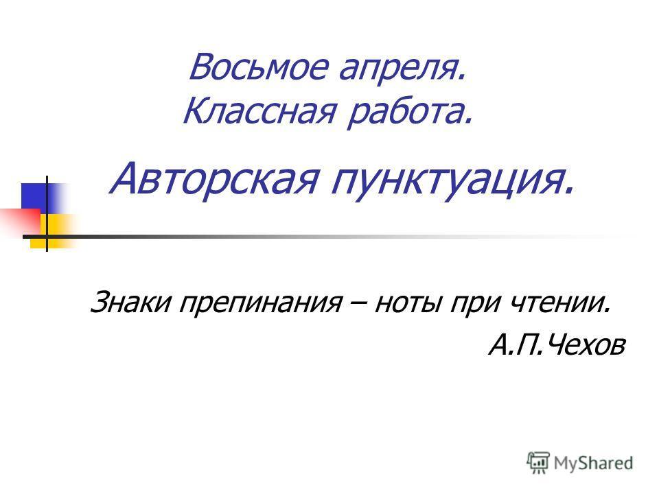 Авторская пунктуация. Знаки препинания – ноты при чтении. А.П.Чехов Восьмое апреля. Классная работа.