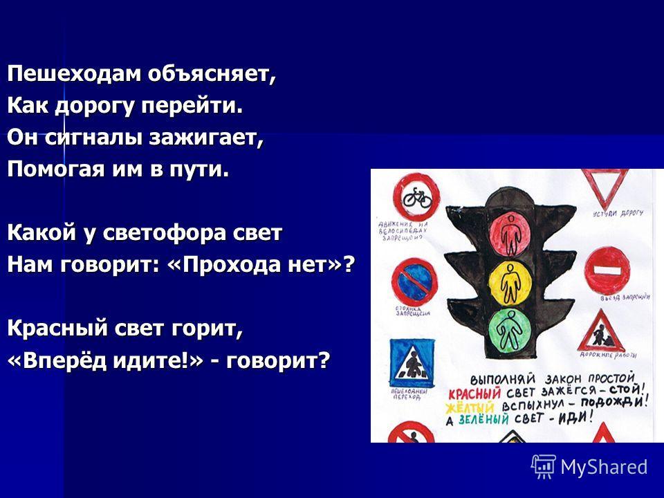 Пешеходам объясняет, Как дорогу перейти. Он сигналы зажигает, Помогая им в пути. Какой у светофора свет Нам говорит: «Прохода нет»? Красный свет горит, «Вперёд идите!» - говорит?