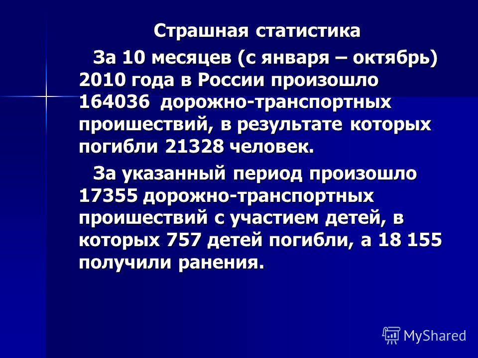 Страшная статистика Страшная статистика За 10 месяцев (с января – октябрь) 2010 года в России произошло 164036 дорожно-транспортных проишествий, в результате которых погибли 21328 человек. За 10 месяцев (с января – октябрь) 2010 года в России произош