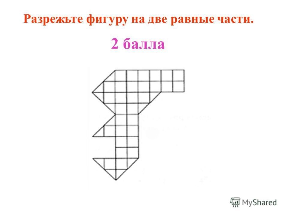Разрежьте фигуру на две равные части. 2 балла